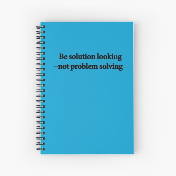 Be solution looking.... Spiral Notebook
