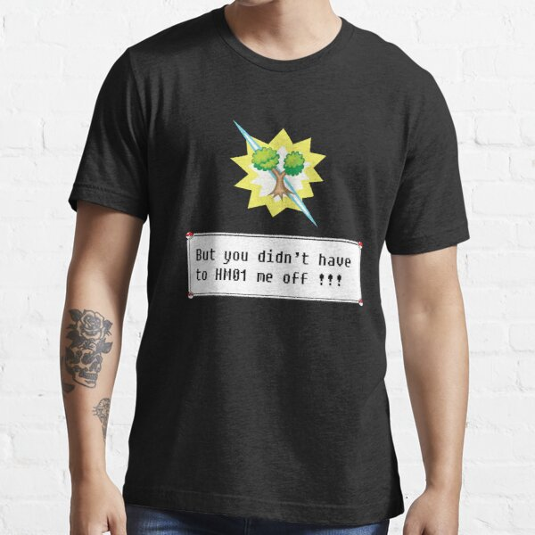 But you didn't have to HM01 me off!!! Essential T-Shirt
