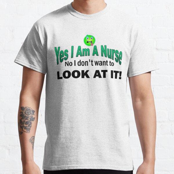 Yes I am a Nurse No I don;t want to look at it funny Classic T-Shirt