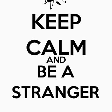 Keep Calm And Be A Stranger by keanecalm