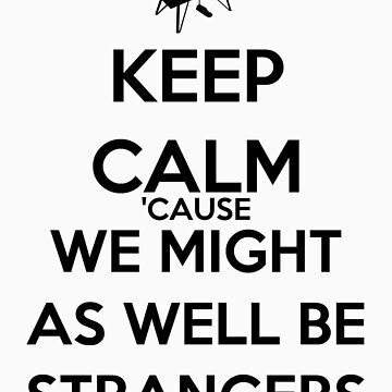 Keep Calm 'Cause We Might As Well Be Strangers by keanecalm