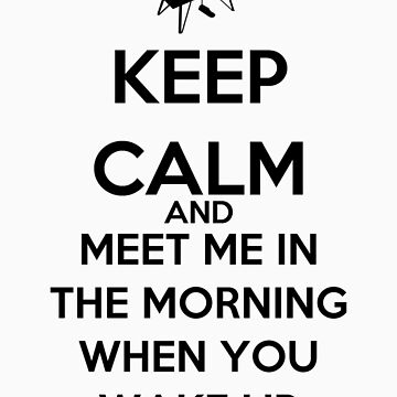 Keep Calm And Meet Me In The Morning When You Wake Up by keanecalm
