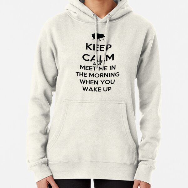 Keep Calm And Meet Me In The Morning When You Wake Up Pullover Hoodie