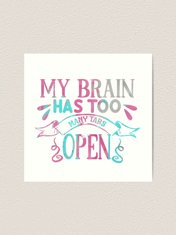 Alternate view of My Brain Has Too Many Tabs Open Art Print