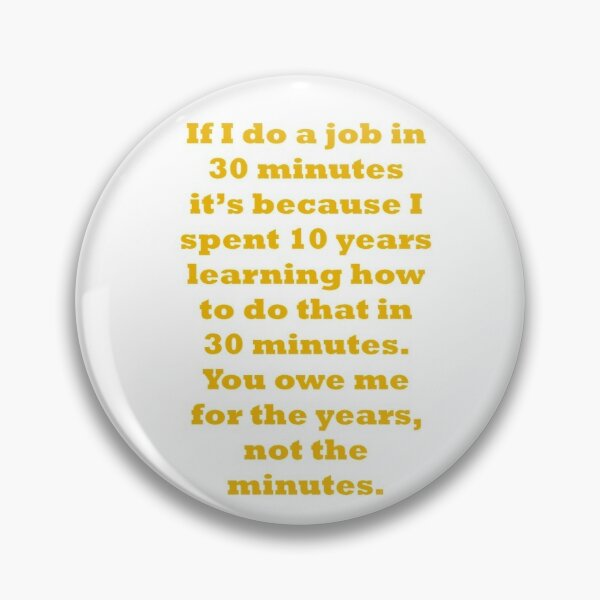 If I do a job in 30 mins, I spent 10 years learning it Pin