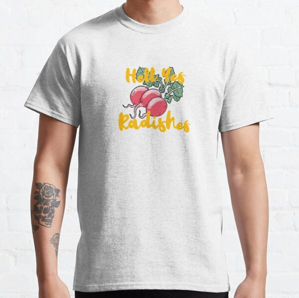 Hell Yes Radishes Classic T-Shirt