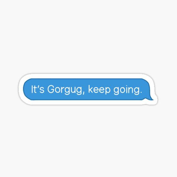 It's Gorgug, keep going. Sticker