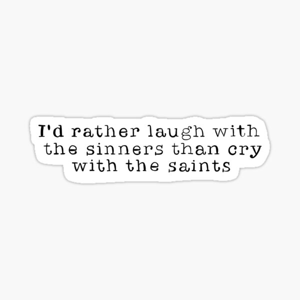 I'd rather laugh with the sinners than cry with the saints Quote Sticker