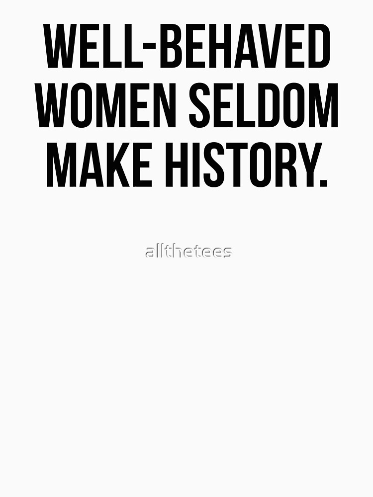 Well behaved women seldom make history by allthetees