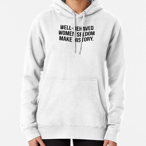 Well behaved women seldom make history Pullover Hoodie