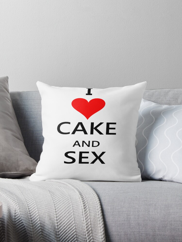 I Love Cake And Sex Throw Pillows By Explosivewinter Redbubble