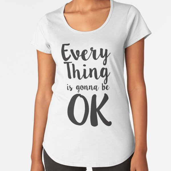 Everything is gonna be OK.  Premium Scoop T-Shirt
