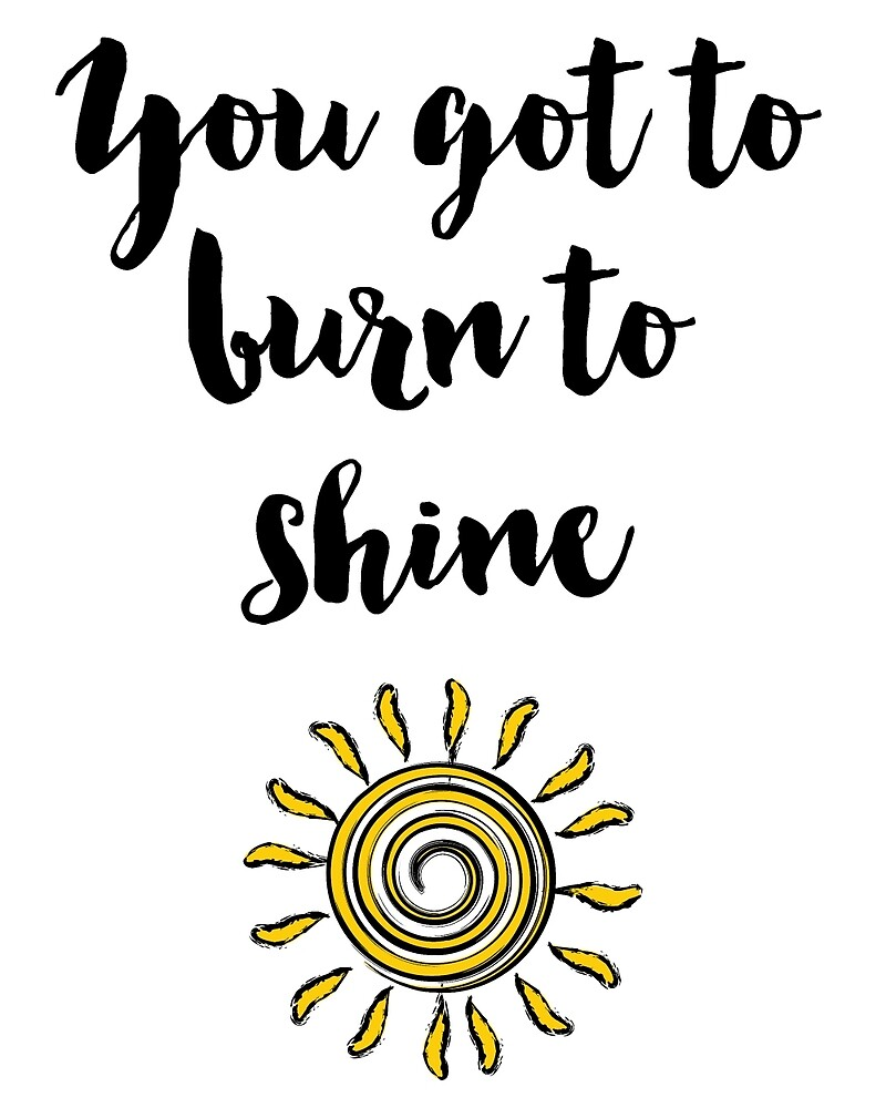 You got to burn to shine Quote by deificusArt