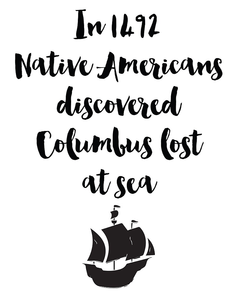 In 1492 Native Americans discovered Columbus lost at sea Quote by deificusArt