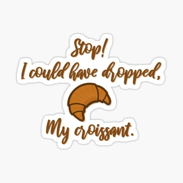 Stop! I could've dropped my croissant! - Vine Design Sticker