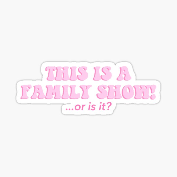 This is a family show...or is it sticker Sticker
