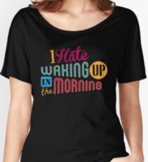 I Hate Waking Up  Women's Relaxed Fit T-Shirt