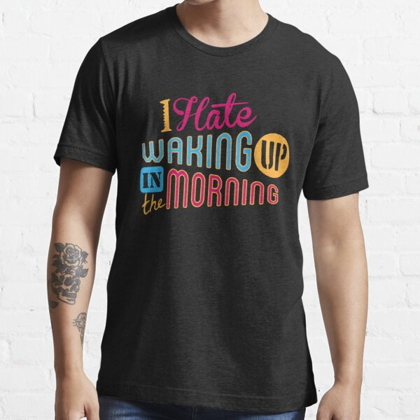 I Hate Waking Up  Essential T-Shirt