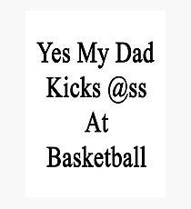 Yes My Dad Kicks Ass At Basketball Photographic Print