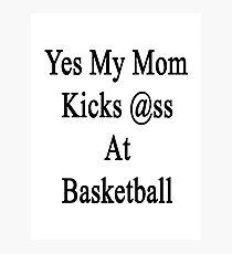 Yes My Mom Kicks Ass At Basketball Photographic Print