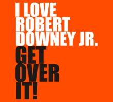 I love Robert Downey Jr. Get over it!