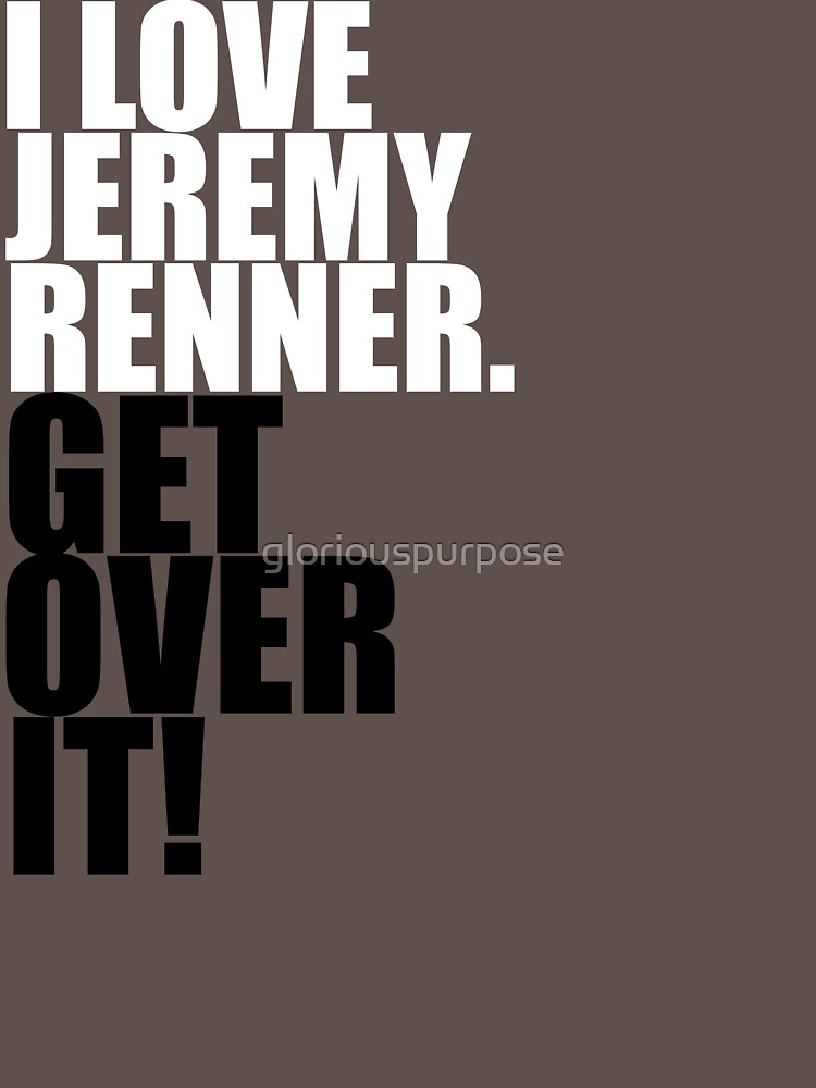 I love Jeremy Renner. Get over it! | Unisex T-Shirt