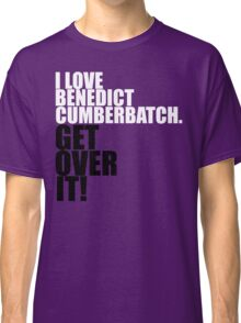 I love Benedict Cumberbatch. Get over it! Classic T-Shirt