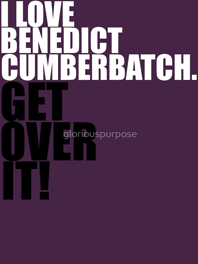I love Benedict Cumberbatch. Get over it! | Unisex T-Shirt