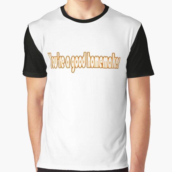 You're a good homemaker Graphic T-Shirt