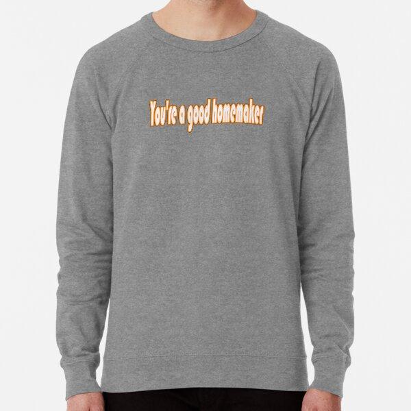 You're a good homemaker Lightweight Sweatshirt
