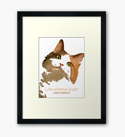 Life Without Pussy .....I Don't Think So! Framed Print