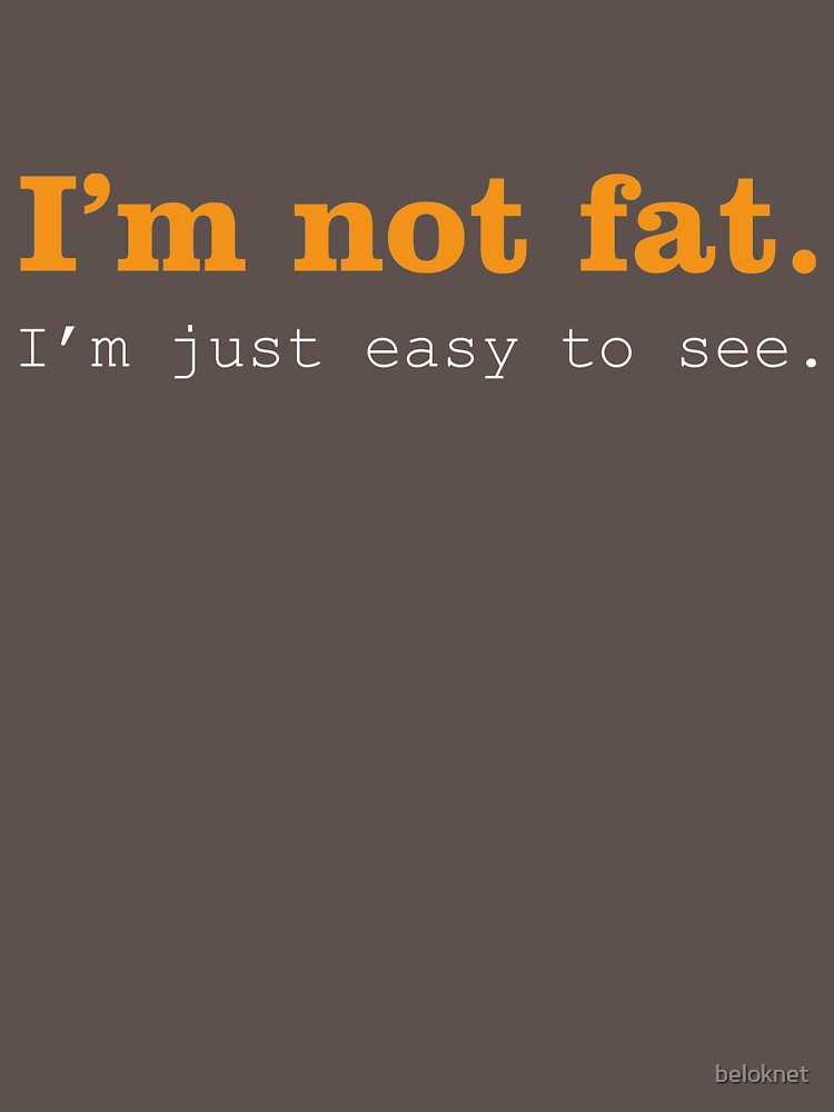 I'm Not Fat. I'm Just Easy To See. by beloknet