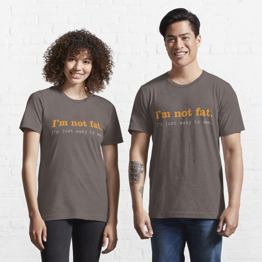 I'm Not Fat. I'm Just Easy To See. Essential T-Shirt