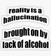 Reality Is A Hallucination Brought On By A Lack Of Alcohol Sticker