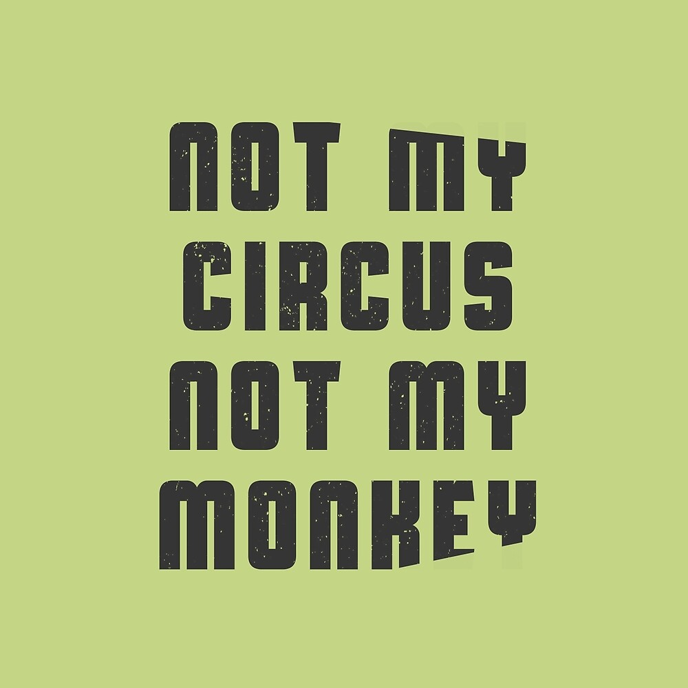 Not my circus not my monkey by byzmo