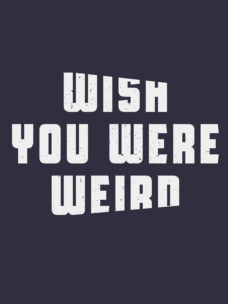 Wish you were weird by byzmo