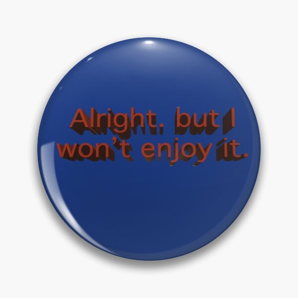 Alright. But I won't enjoy it. Marvin the Paranoid Android quote. in 3D Pin