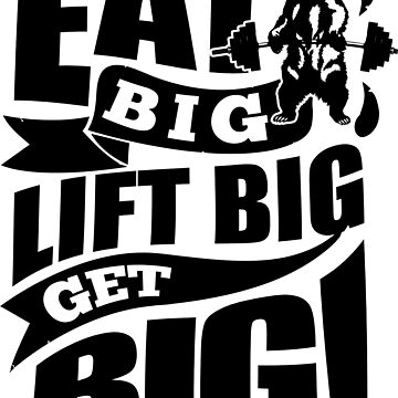 Eat Big Lift Big Get Big Gym Fitness by NibiruHybrid