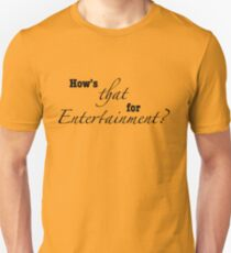 How's That For Entertainment? Unisex T-Shirt