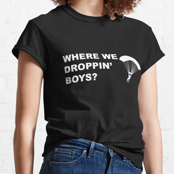 Where we droppin' boys? Classic T-Shirt