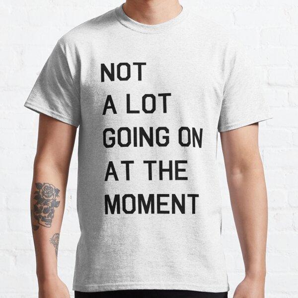 Il ne se passe pas grand-chose pour le moment T-shirt classique