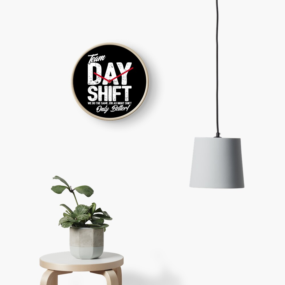 Team Day Shift - Sarcastic Worker Gift - Funny Day Shift Clock
