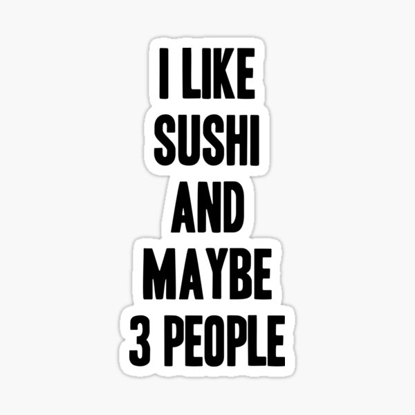 I like Sushi and maybe 3 people funny gift for Sushi lover Sticker