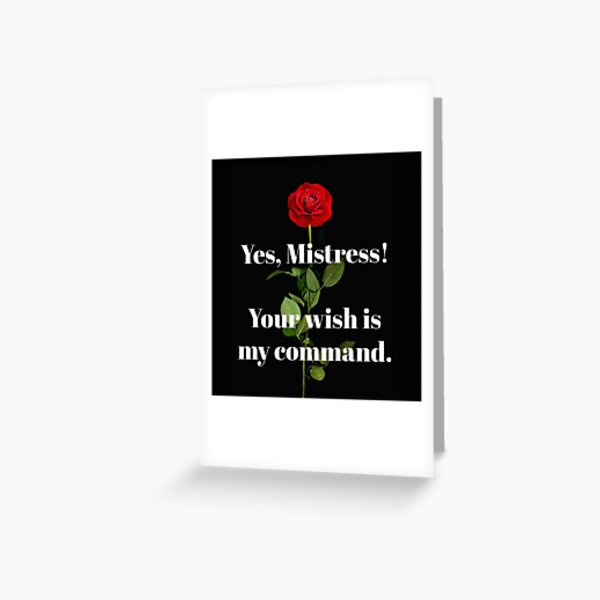 Yes, MISTRESS! Your wish is my command. Greeting Card