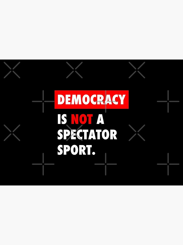 Democracy is NOT a Spectator Sport by Thelittlelord