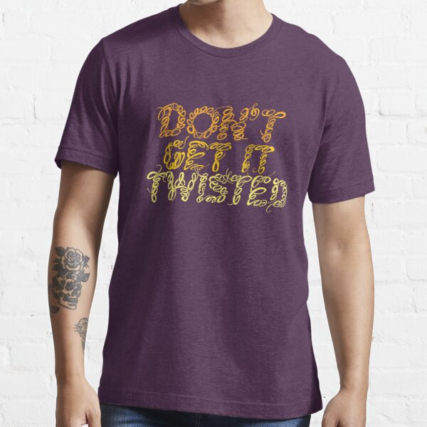 Don't Get It Twisted Essential T-Shirt