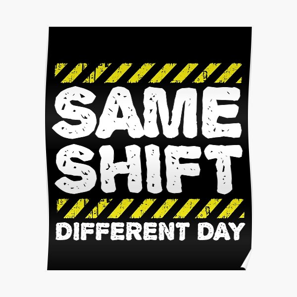 Sarcastic Factory Worker Gift - Same Shift Different Day Poster