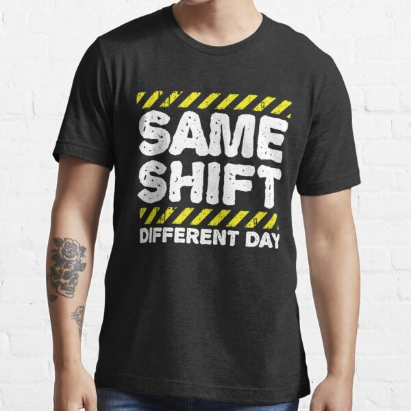 Sarcastic Factory Worker Gift - Same Shift Different Day Essential T-Shirt