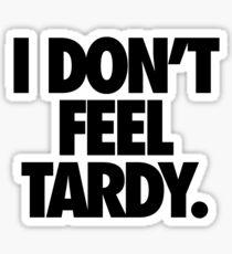 I DON'T FEEL TARDY. Sticker
