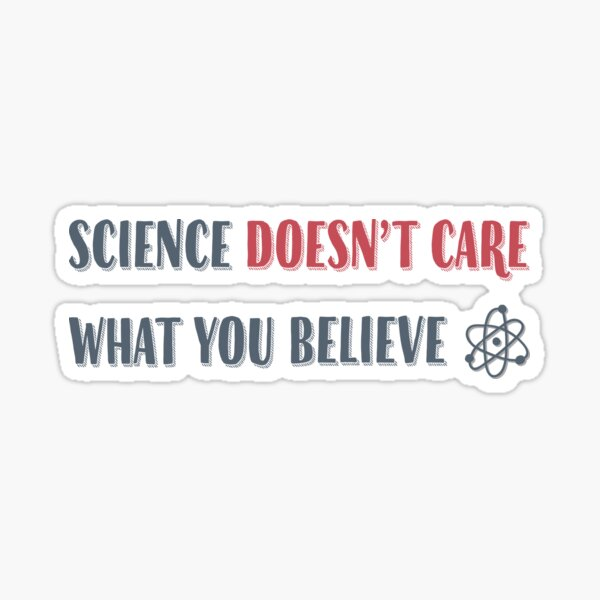 Science Doesn't Care What You Believe Artwork for Wall Art, Tshirts, Prints, Posters, Men, Women, Youth Sticker
